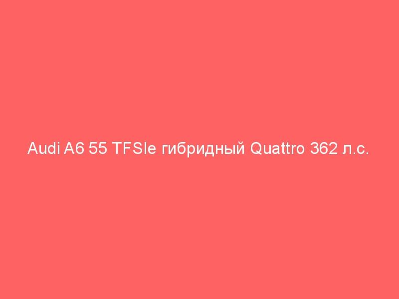 Audi A6 55 TFSIe гибридный Quattro 362 л.с.