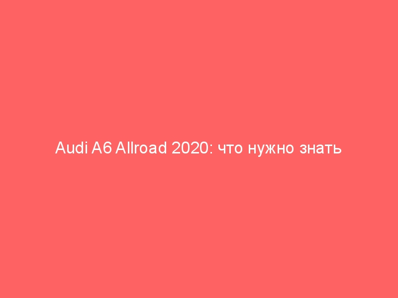 Audi A6 Allroad 2020: что нужно знать